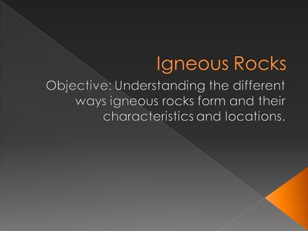 Igneous Rocks Objective: Understanding the different ways igneous rocks form and their characteristics and locations.