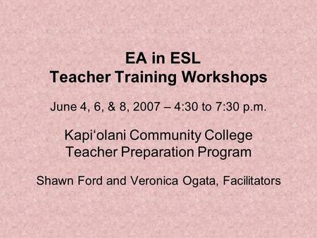 EA in ESL Teacher Training Workshops June 4, 6, & 8, 2007 – 4:30 to 7:30 p.m. Kapi'olani Community College Teacher Preparation Program Shawn Ford and Veronica.