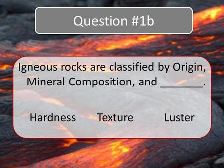 Igneous rocks are classified by Origin, Mineral Composition, and _______. Question #1b HardnessTextureLuster.