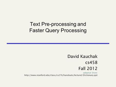 Text Pre-processing and Faster Query Processing David Kauchak cs458 Fall 2012 adapted from: