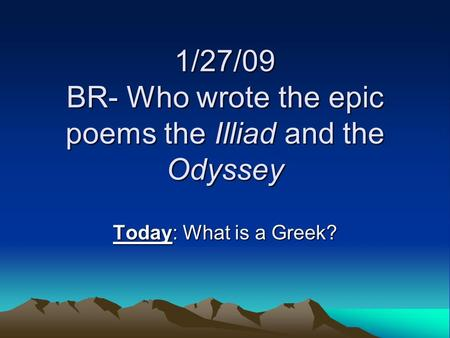 1/27/09 BR- Who wrote the epic poems the Illiad and the Odyssey Today: What is a Greek?