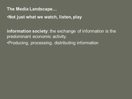 The Media Landscape… Not just what we watch, listen, play information society: the exchange of information is the predominant economic activity. Producing,