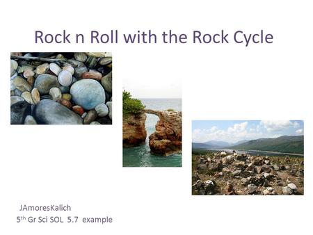 Rock n Roll with the Rock Cycle JAmoresKalich 5 th Gr Sci SOL 5.7 example.