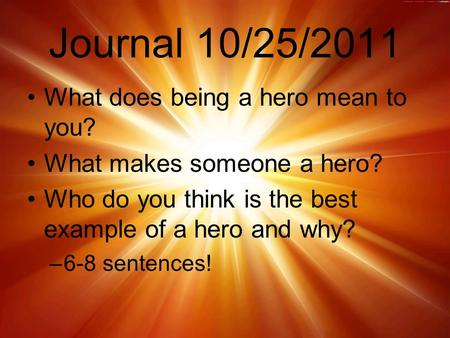 Journal 10/25/2011 What does being a hero mean to you? What makes someone a hero? Who do you think is the best example of a hero and why? –6-8 sentences!