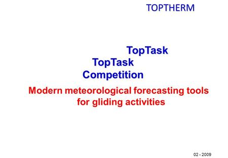 TOPTHERM 02 - 2009 TopTask TopTask Competition Modern meteorological forecasting tools for gliding activities.