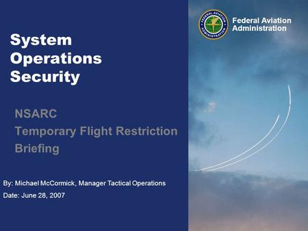By: Michael McCormick, Manager Tactical Operations Date: June 28, 2007 Federal Aviation Administration System Operations Security NSARC Temporary Flight.