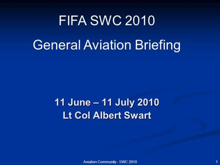 1Aviation Community - SWC 2010 11 June – 11 July 2010 Lt Col Albert Swart FIFA SWC 2010 General Aviation Briefing.