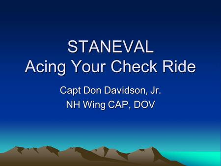 STANEVAL Acing Your Check Ride Capt Don Davidson, Jr. NH Wing CAP, DOV.