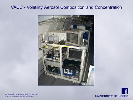 UNIVERSITY OF LEEDS Institute for Atmospheric Science SCHOOL OF EARTH AND ENVIRONMENT VACC - Volatility Aerosol Composition and Concentration.