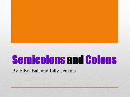 Semicolons and Colons By Ellyn Ball and Lilly Jenkins.