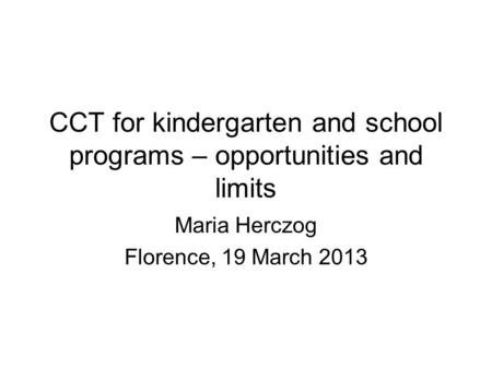 CCT for kindergarten and school programs – opportunities and limits Maria Herczog Florence, 19 March 2013.