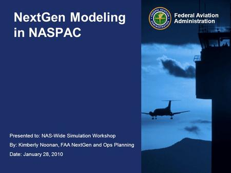 Presented to: NAS-Wide Simulation Workshop By: Kimberly Noonan, FAA NextGen and Ops Planning Date: January 28, 2010 Federal Aviation Administration NextGen.