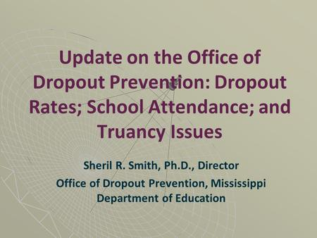Update on the Office of Dropout Prevention: Dropout Rates; School Attendance; and Truancy Issues Sheril R. Smith, Ph.D., Director Office of Dropout Prevention,