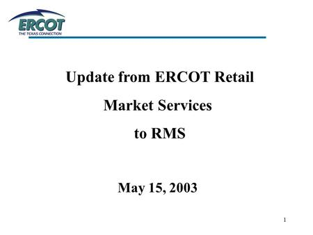1 Update from ERCOT Retail Market Services to RMS May 15, 2003.