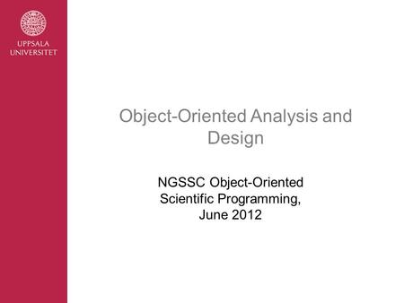 Object-Oriented Analysis and Design NGSSC Object-Oriented Scientific Programming, June 2012.