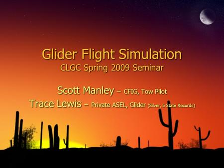 Glider Flight Simulation CLGC Spring 2009 Seminar Scott Manley – CFIG, Tow Pilot Trace Lewis – Private ASEL, Glider (Silver, 5 State Records) Scott Manley.