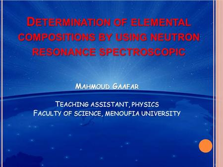 D ETERMINATION OF ELEMENTAL COMPOSITIONS BY USING NEUTRON RESONANCE SPECTROSCOPIC M AHMOUD G AAFAR T EACHING ASSISTANT, PHYSICS F ACULTY OF SCIENCE, MENOUFIA.