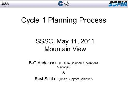 Cycle 1 Planning Process B-G Andersson (SOFIA Science Operations Manager) & Ravi Sankrit (User Support Scientist) SSSC, May 11, 2011 Mountain View.