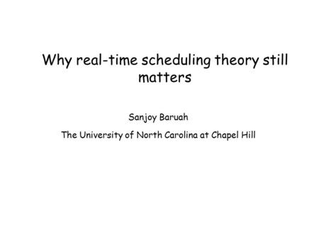 Why real-time scheduling theory still matters Sanjoy Baruah The University of North Carolina at Chapel Hill.