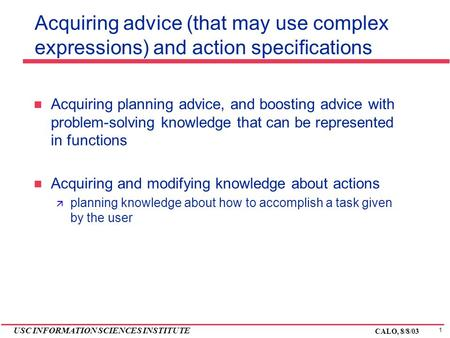 1 USC INFORMATION SCIENCES INSTITUTE CALO, 8/8/03 Acquiring advice (that may use complex expressions) and action specifications Acquiring planning advice,