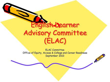 English Learner Advisory Committee (ELAC) ELAC Committee Office of Equity, Access & College and Career Readiness September 2013.