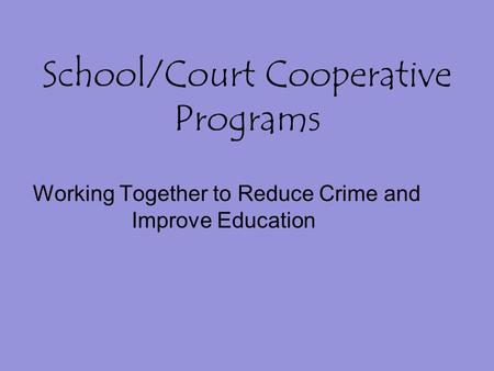 School/Court Cooperative Programs Working Together to Reduce Crime and Improve Education.