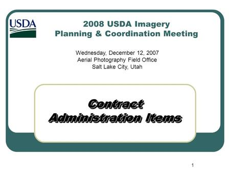 1 2008 USDA Imagery Planning & Coordination Meeting Contract Administration Items Wednesday, December 12, 2007 Aerial Photography Field Office Salt Lake.