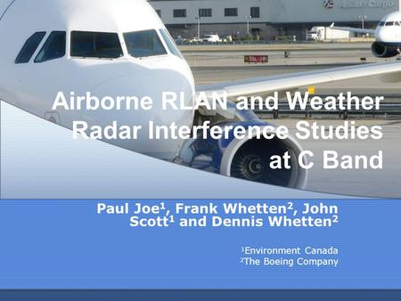 Airborne RLAN and Weather Radar Interference Studies at C Band Paul Joe 1, Frank Whetten 2, John Scott 1 and Dennis Whetten 2 1 Environment Canada 2 The.