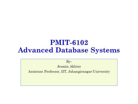 PMIT-6102 Advanced Database Systems By- Jesmin Akhter Assistant Professor, IIT, Jahangirnagar University.
