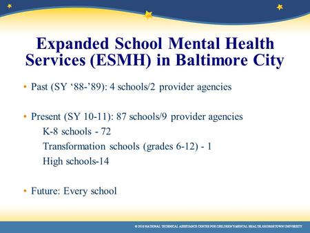 © 2010 NATIONAL TECHNICAL ASSISTANCE CENTER FOR CHILDREN'S MENTAL HEALTH, GEORGETOWN UNIVERSITY Expanded School Mental Health Services (ESMH) in Baltimore.