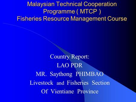 Malaysian Technical Cooperation Programme ( MTCP ) Fisheries Resource Management Course Country Report: LAO PDR MR. Saythong PHIMBAO Livestock and Fisheries.