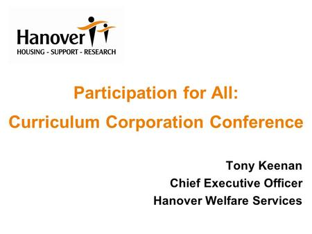 Participation for All: Curriculum Corporation Conference Tony Keenan Chief Executive Officer Hanover Welfare Services.