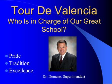 Tour De Valencia Who Is in Charge of Our Great School? Tour De Valencia Who Is in Charge of Our Great School? Pride Tradition Excellence Dr. Domene, Superintendent.