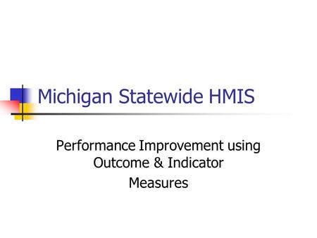 Michigan Statewide HMIS Performance Improvement using Outcome & Indicator Measures.