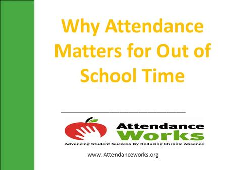________________________________________ www. Attendanceworks.org Why Attendance Matters for Out of School Time.