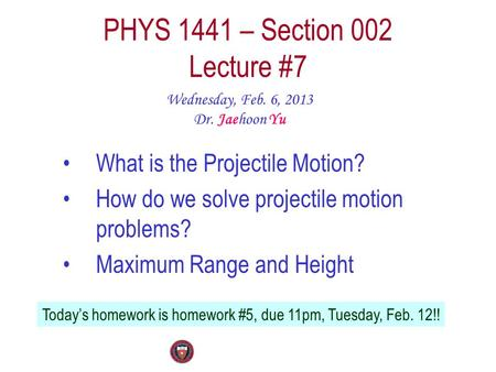 PHYS 1441 – Section 002 Lecture #7 Wednesday, Feb. 6, 2013 Dr. Jaehoon Yu What is the Projectile Motion? How do we solve projectile motion problems? Maximum.