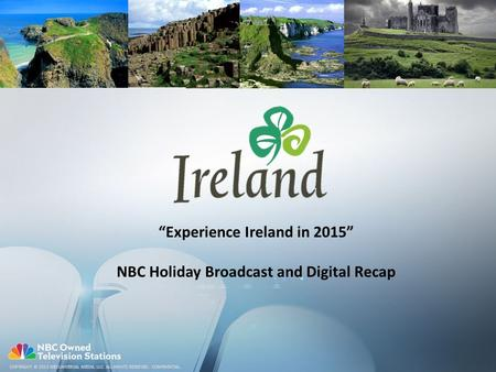 "COPYRIGHT © 2013 NBCUNIVERSAL MEDIA, LLC. ALL RIGHTS RESERVED. CONFIDENTIAL. ""Experience Ireland in 2015"" NBC Holiday Broadcast and Digital Recap."
