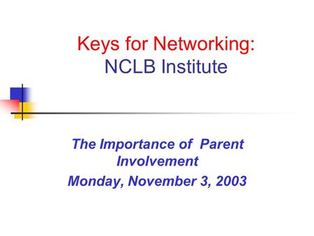 Keys for Networking: NCLB Institute The Importance of Parent Involvement Monday, November 3, 2003.