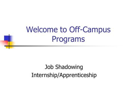 Welcome to Off-Campus Programs Job Shadowing Internship/Apprenticeship.