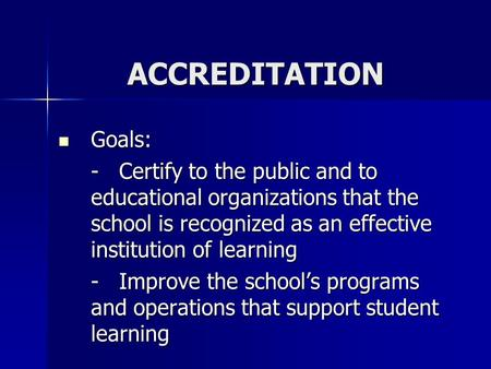 ACCREDITATION Goals: Goals: - Certify to the public and to educational organizations that the school is recognized as an effective institution of learning.