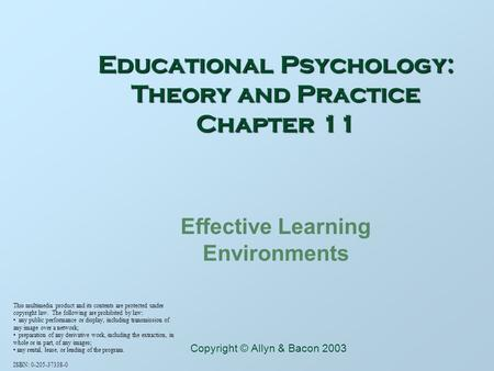 Educational Psychology: Theory and Practice Chapter 11 Effective Learning Environments This multimedia product and its contents are protected under copyright.