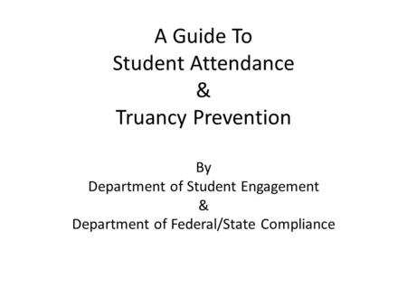 A Guide To Student Attendance & Truancy Prevention By Department of Student Engagement & Department of Federal/State Compliance.