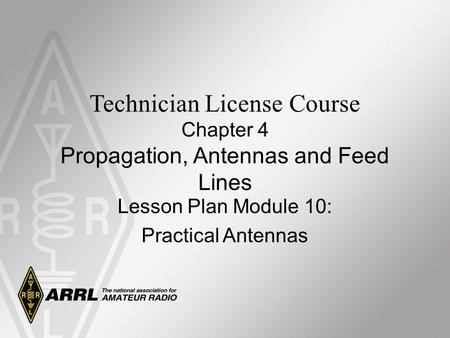 Technician License Course Chapter 4 Propagation, Antennas and Feed Lines Lesson Plan Module 10: Practical Antennas.