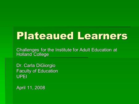 Plateaued Learners Challenges for the Institute for Adult Education at Holland College Dr. Carla DiGiorgio Faculty of Education UPEI April 11, 2008.