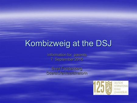 Kombizweig at the DSJ Information for parents 7. September 2015 Svea Fürstenberg Oberstufenkoordinatorin.