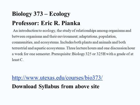 Biology 373 – Ecology Professor: Eric R. Pianka An introduction to ecology, the study of relationships among organisms and between organisms and their.
