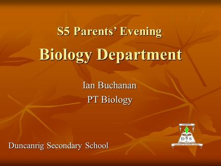 Biology Department Ian Buchanan PT Biology Duncanrig Secondary School S5 Parents' Evening.