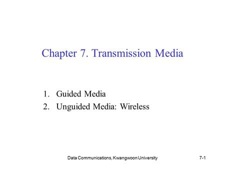 Data Communications, Kwangwoon University7-1 Chapter 7. Transmission Media 1.Guided Media 2.Unguided Media: Wireless.