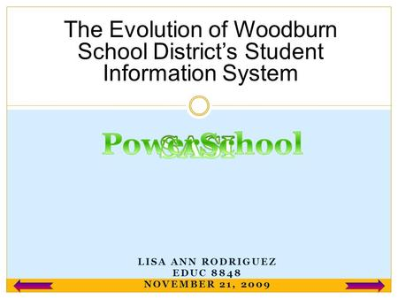 LISA ANN RODRIGUEZ EDUC 8848 NOVEMBER 21, 2009 The Evolution of Woodburn School District's Student Information System.