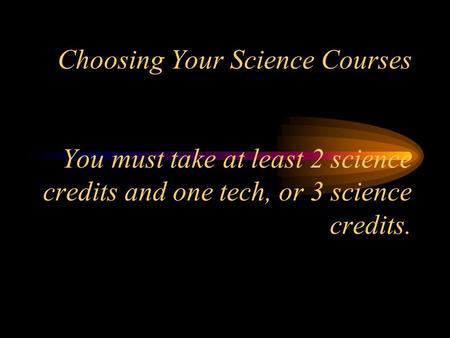 Choosing Your Science Courses You must take at least 2 science credits and one tech, or 3 science credits.